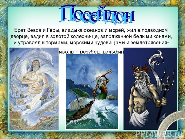 Брат Зевса и Геры, владыка океанов и морей, жил в подводном дворце, ездил в золотой колесни це, запряженной белыми конями, и управлял штормами, морскими чудовищами и землетрясения ми. Его символы -трезубец, дельфины и кони.