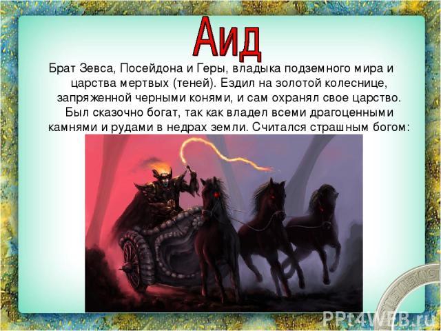 Брат Зевса, Посейдона и Геры, владыка подземного мира и царства мертвых (теней). Ездил на золотой колеснице, запряженной черными конями, и сам охранял свое царство. Был сказочно богат, так как владел всеми драгоценными камнями и рудами в недрах земл…