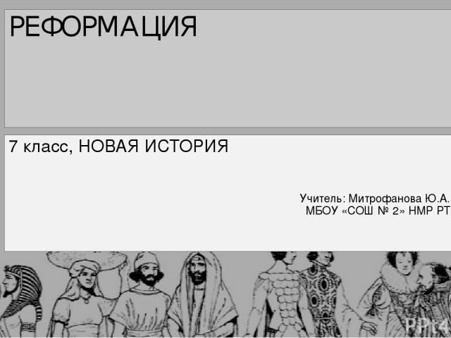 РЕФОРМАЦИЯ 7 класс, НОВАЯ ИСТОРИЯ Учитель: Митрофанова Ю.А. МБОУ «СОШ № 2» НМР РТ
