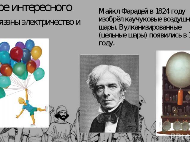 В мире интересного Как связаны электричество и Майкл Фарадей в 1824 году изобрёл каучуковые воздушные шары. Вулканизированные (цельные шары) появились в 1847 году.