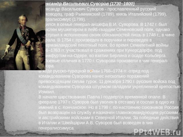 Александр Васильевич Суворов (1730–1800) Александр Васильевич Суворов - прославленный русский полководец, граф Рымникский (1789), князь Италийский (1799), генералиссимус (1799). Родился в семье генерал-аншефа В.И. Суворова. В 1742 г. был зачислен му…