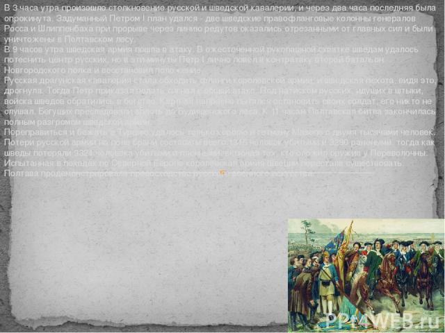 В 3 часа утра произошло столкновение русской и шведской кавалерии, и через два часа последняя была опрокинута. Задуманный Петром I план удался - две шведские правофланговые колонны генералов Росса и Шлиппенбаха при прорыве через линию редутов оказал…