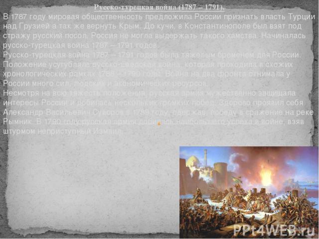 Русско-турецкая война (1787 – 1791). В 1787 году мировая общественность предложила России признать власть Турции над Грузией а так же вернуть Крым. До кучи, в Константинополе был взят под стражу русский посол. Россия не могла выдержать такого хамств…