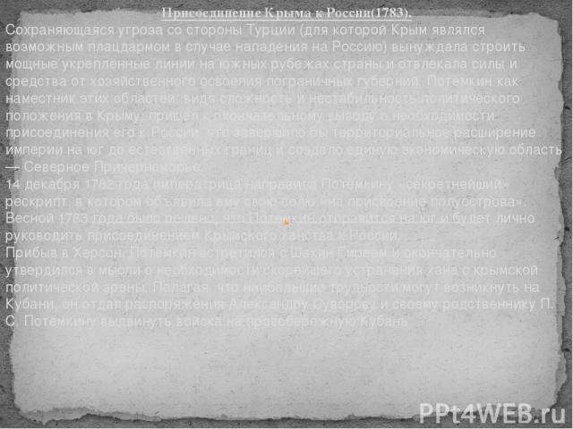 Присоединение Крыма к России(1783). Сохраняющаяся угроза со стороны Турции (для которой Крым являлся возможным плацдармом в случае нападения на Россию) вынуждала строить мощные укреплённые линии на южных рубежах страны и отвлекала силы и средства от…