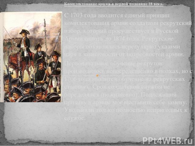 Комплектование армии в первой половине 18 века. С 1703 года вводится единый принцип комплектования армии солдатами рекрутский набор, который просуществует в Русской Армии вплоть до 1874 года. Рекрутские наборы объявлялись нерегулярно указами царя в …
