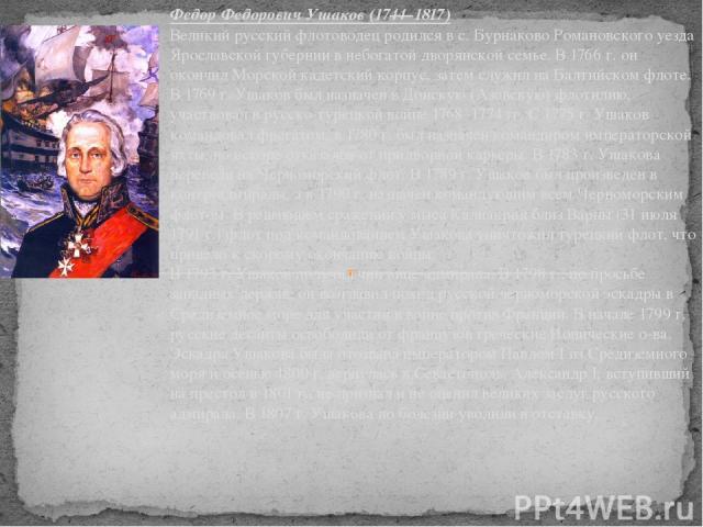 Федор Федорович Ушаков (1744–1817) Великий русский флотоводец родился в с. Бурнаково Романовского уезда Ярославской губернии в небогатой дворянской семье. В 1766 г. он окончил Морской кадетский корпус, затем служил на Балтийском флоте. В 1769 г. Уша…