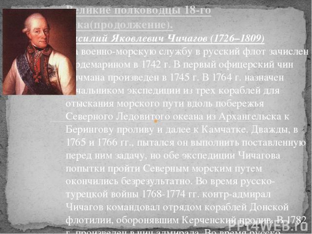 Великие полководцы 18-го века(продолжение). Василий Яковлевич Чичагов (1726–1809) На военно-морскую службу в русский флот зачислен гардемарином в 1742 г. В первый офицерский чин мичмана произведен в 1745 г. В 1764 г. назначен начальником экспедиции …