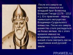 После его смерти на престоле оказался его младший брат Всеволод Большое Гнездо (
