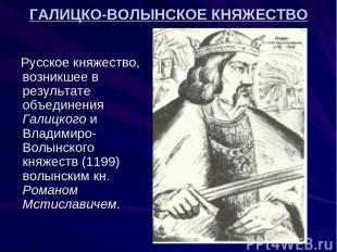 ГАЛИЦКО-ВОЛЫНСКОЕ КНЯЖЕСТВО Русское княжество, возникшее в результате объединени