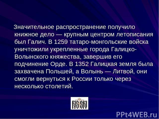 Значительное распространение получило книжное дело — крупным центром летописания был Галич. В 1259 татаро-монгольские войска уничтожили укрепленные города Галицко-Волынского княжества, завершив его подчинение Орде. В 1352 Галицкая земля была захваче…