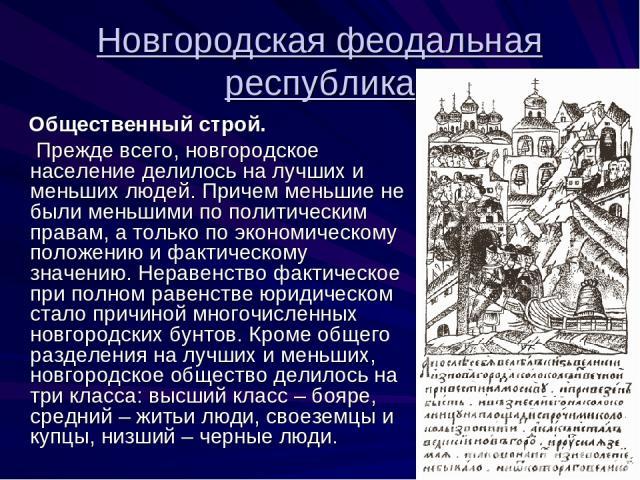 Новгородская феодальная республика Общественный строй. Прежде всего, новгородское население делилось на лучших и меньших людей. Причем меньшие не были меньшими по политическим правам, а только по экономическому положению и фактическому значению. Нер…