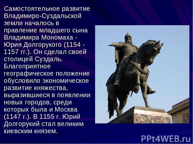 Самостоятельное развитие Владимиро-Суздальской земли началось в правление младшего сына Владимира Мономаха - Юрия Долгорукого (1154 - 1157 гг.). Он сделал своей столицей Суздаль. Благоприятное географическое положение обусловило экономическое развит…