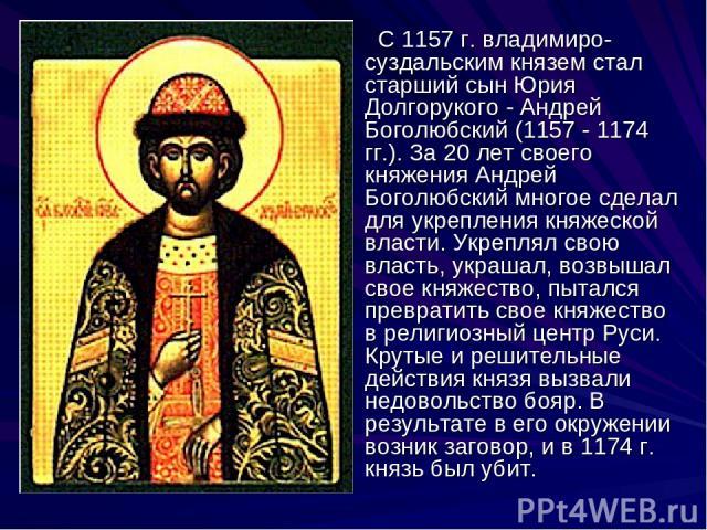 С 1157 г. владимиро-суздальским князем стал старший сын Юрия Долгорукого - Андрей Боголюбский (1157 - 1174 гг.). За 20 лет своего княжения Андрей Боголюбский многое сделал для укрепления княжеской власти. Укреплял свою власть, украшал, возвышал свое…