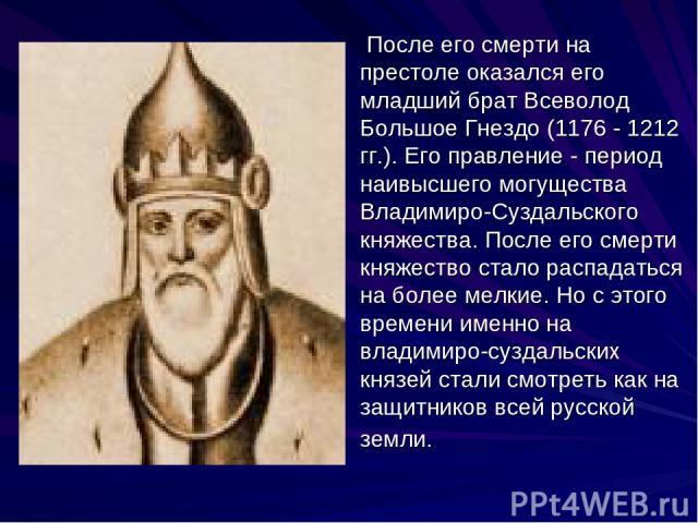 После его смерти на престоле оказался его младший брат Всеволод Большое Гнездо (1176 - 1212 гг.). Его правление - период наивысшего могущества Владимиро-Суздальского княжества. После его смерти княжество стало распадаться на более мелкие. Но с этого…