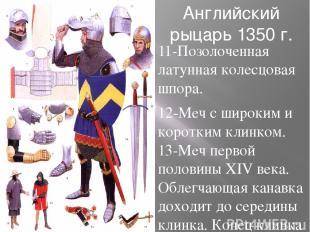 Английский рыцарь 1350 г. 11-Позолоченная латунная колесцовая шпора. 12-Меч с ши