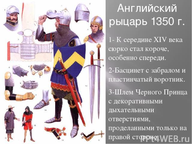 Английский рыцарь 1350 г. 1- К середине XIV века сюрко стал короче, особенно спереди. 2-Басцинет с забралом и пластинчатый воротник. 3-Шлем Черного Принца с декоративными дыхательными отверстиями, проделанными только на правой стороне. 4-Басцинет с …