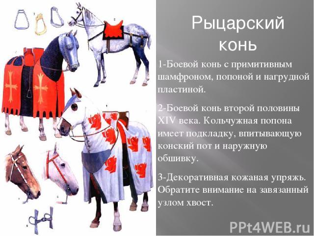 Рыцарский конь 1-Боевой конь с примитивным шамфроном, попоной и нагрудной пластиной. 2-Боевой конь второй половины XIV века. Кольчужная попона имеет подкладку, впитывающую конский пот и наружную обшивку. 3-Декоративная кожаная упряжь. Обратите внима…