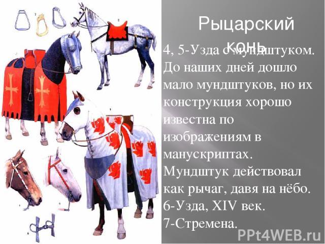 Рыцарский конь 1 2 3 4 5 6 7 4, 5-Узда с мундштуком. До наших дней дошло мало мундштуков, но их конструкция хорошо известна по изображениям в манускриптах. Мундштук действовал как рычаг, давя на нёбо. 6-Узда, XIV век. 7-Стремена.