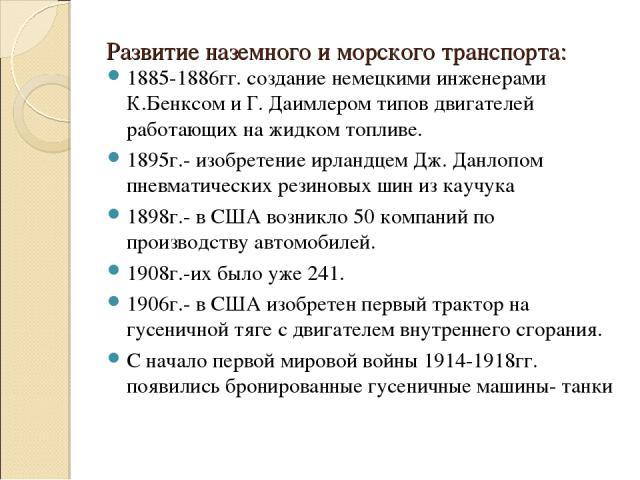 Развитие наземного и морского транспорта: 1885-1886гг. создание немецкими инженерами К.Бенксом и Г. Даимлером типов двигателей работающих на жидком топливе. 1895г.- изобретение ирландцем Дж. Данлопом пневматических резиновых шин из каучука 1898г.- в…