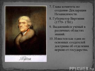 7. Глава комитета по созданию Декларации Независимости. 8. Губернатор Виргинии (