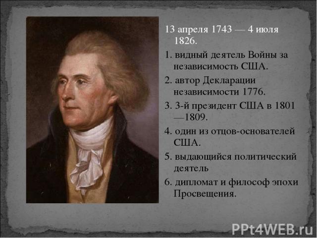 13 апреля 1743— 4 июля 1826. 1. видный деятель Войны за независимость США. 2. автор Декларации независимости 1776. 3. 3-й президент США в 1801—1809. 4. один из отцов-основателей США. 5. выдающийся политический деятель 6. дипломат и философ эпохи Пр…