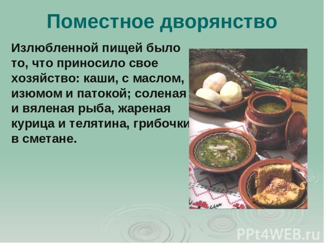 Поместное дворянство Излюбленной пищей было то, что приносило свое хозяйство: каши, с маслом, изюмом и патокой; соленая и вяленая рыба, жареная курица и телятина, грибочки в сметане.