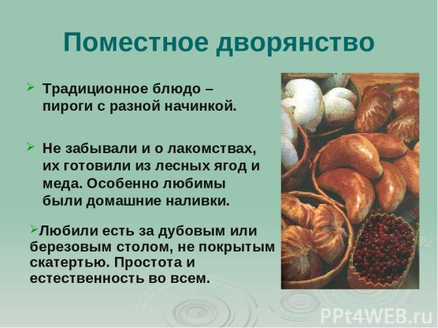 Поместное дворянство Традиционное блюдо – пироги с разной начинкой. Не забывали и о лакомствах, их готовили из лесных ягод и меда. Особенно любимы были домашние наливки. Любили есть за дубовым или березовым столом, не покрытым скатертью. Простота и …