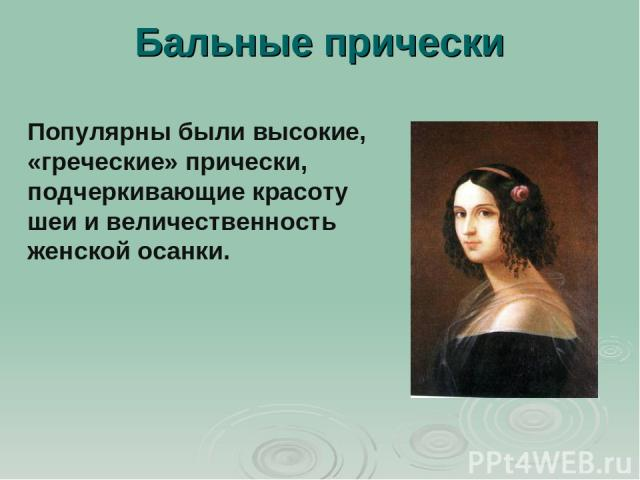 Бальные прически Популярны были высокие, «греческие» прически, подчеркивающие красоту шеи и величественность женской осанки.