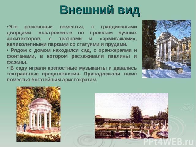 Внешний вид Это роскошные поместья, с грандиозными дворцами, выстроенные по проектам лучших архитекторов, с театрами и «эрмитажами», великолепными парками со статуями и прудами. Рядом с домом находился сад, с оранжереями и фонтанами, в котором расха…