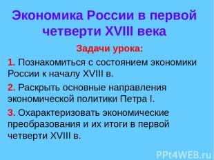 Экономика России в первой четверти XVIII века Задачи урока: 1. Познакомиться с с