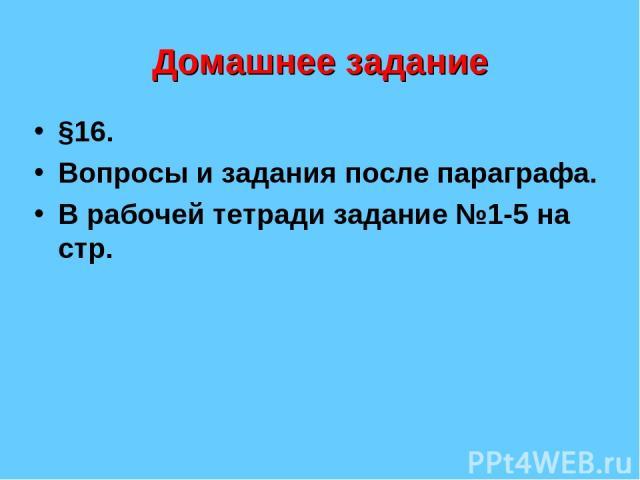 Домашнее задание §16. Вопросы и задания после параграфа. В рабочей тетради задание №1-5 на стр.