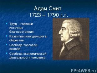 Адам Смит 1723 – 1790 г.г. Труд – главный источник благосостояния Развитие конку