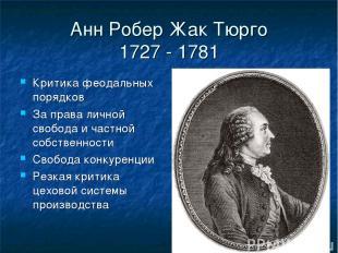 Анн Робер Жак Тюрго 1727 - 1781 Критика феодальных порядков За права личной своб
