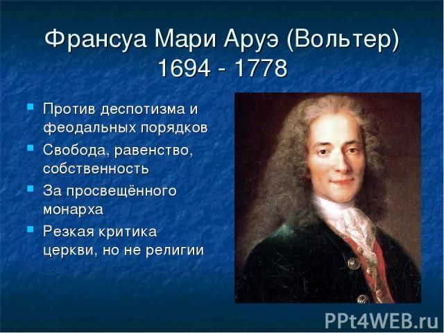 Франсуа Мари Аруэ (Вольтер) 1694 - 1778 Против деспотизма и феодальных порядков Свобода, равенство, собственность За просвещённого монарха Резкая критика церкви, но не религии