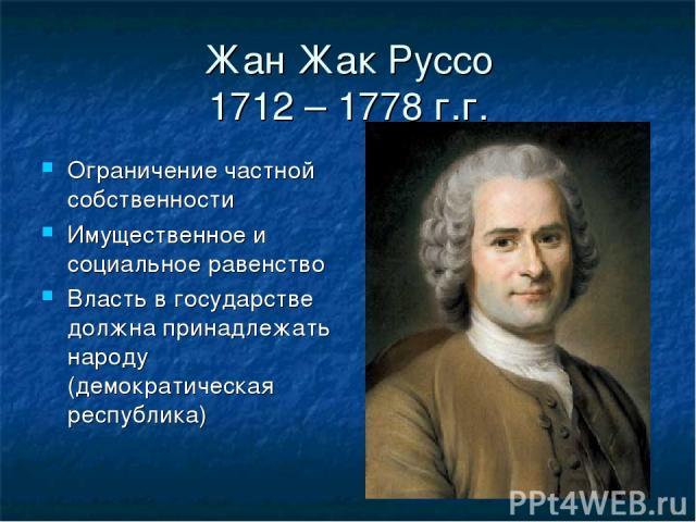 Жан Жак Руссо 1712 – 1778 г.г. Ограничение частной собственности Имущественное и социальное равенство Власть в государстве должна принадлежать народу (демократическая республика)