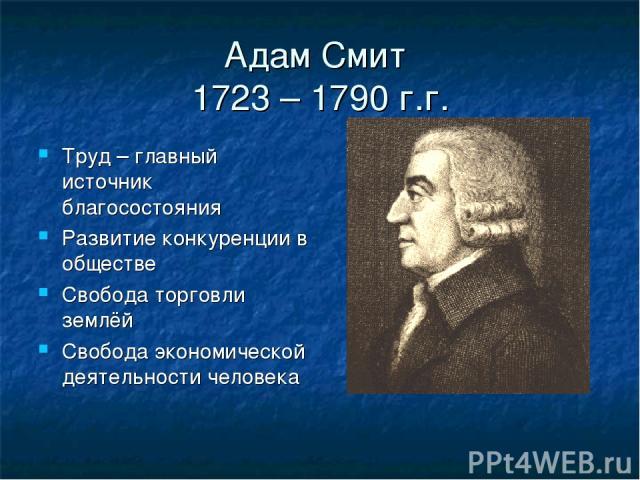 Адам Смит 1723 – 1790 г.г. Труд – главный источник благосостояния Развитие конкуренции в обществе Свобода торговли землёй Свобода экономической деятельности человека