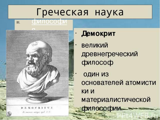 Греческая наука Аристотель древнегреческий философ. УченикПлатона. С343 до н. э.— воспитательАлександра Македонского. основалЛикей Натуралистклассического периода. Наиболее влиятельный из диалектиков древности; основоположникформальной лог…