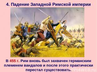 4. Падение Западной Римской империи В 455 г. Рим вновь был захвачен германским п