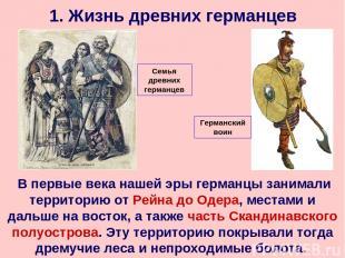 1. Жизнь древних германцев В первые века нашей эры германцы занимали территорию