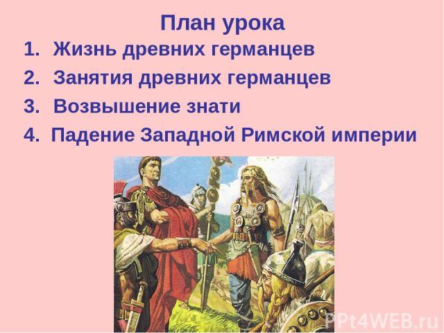 План урока Жизнь древних германцев Занятия древних германцев Возвышение знати 4. Падение Западной Римской империи