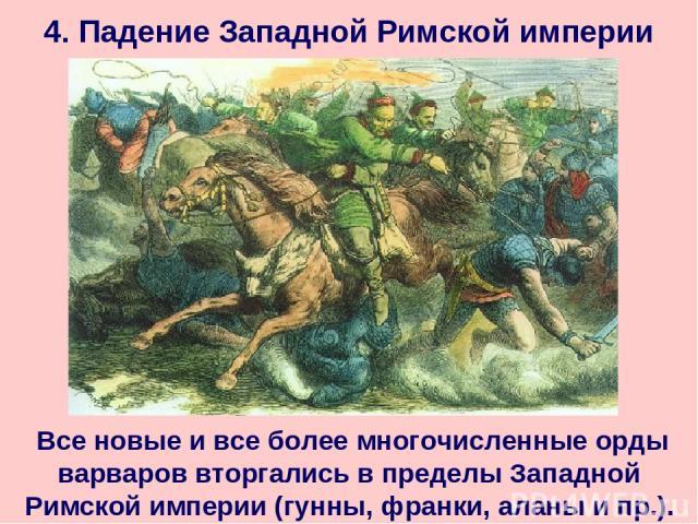 4. Падение Западной Римской империи Все новые и все более многочисленные орды варваров вторгались в пределы Западной Римской империи (гунны, франки, аланы и пр.).