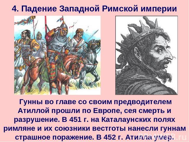 4. Падение Западной Римской империи Гунны во главе со своим предводителем Атиллой прошли по Европе, сея смерть и разрушение. В 451 г. на Каталаунских полях римляне и их союзники вестготы нанесли гуннам страшное поражение. В 452 г. Атилла умер.