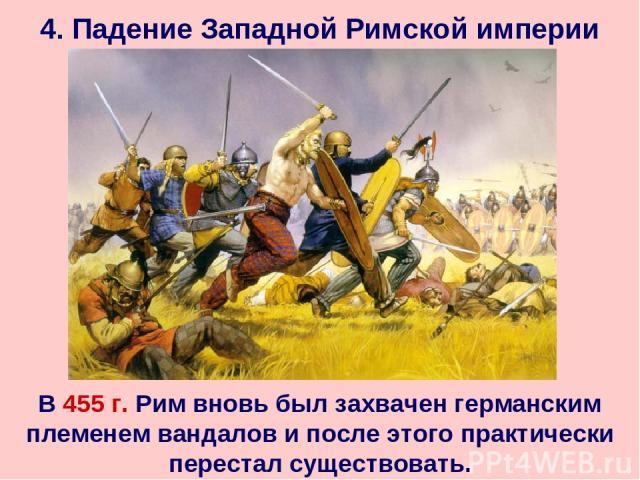 4. Падение Западной Римской империи В 455 г. Рим вновь был захвачен германским племенем вандалов и после этого практически перестал существовать.