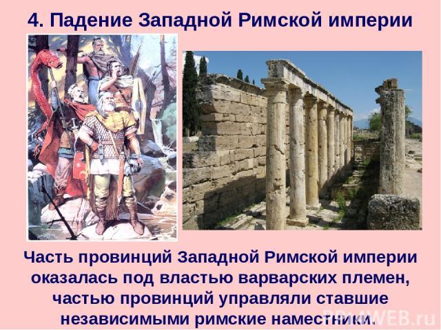 4. Падение Западной Римской империи Часть провинций Западной Римской империи оказалась под властью варварских племен, частью провинций управляли ставшие независимыми римские наместники.