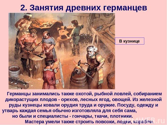 2. Занятия древних германцев Германцы занимались также охотой, рыбной ловлей, собиранием дикорастущих плодов - орехов, лесных ягод, овощей. Из железной руды кузнецы ковали орудия труда и оружие. Посуду, одежду и утварь каждая семья обычно изготовлял…
