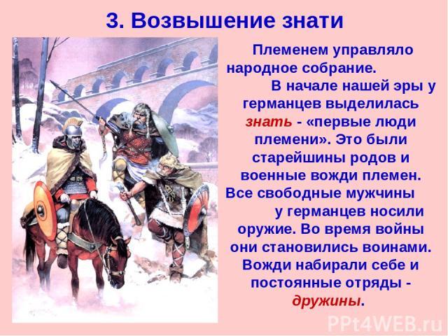3. Возвышение знати Племенем управляло народное собрание. В начале нашей эры у германцев выделилась знать - «первые люди племени». Это были старейшины родов и военные вожди племен. Все свободные мужчины у германцев носили оружие. Во время войны они …
