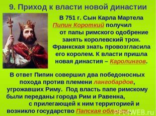 9. Приход к власти новой династии В 751 г. Сын Карла Мартела Пипин Короткий полу