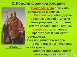2. Король франков Хлодвиг Около 500 года возникло государство франков. Хлодвиг и