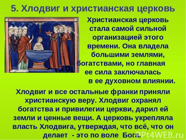 5. Хлодвиг и христианская церковь Христианская церковь стала самой сильной организацией этого времени. Она владела большими землями, богатствами, но главная ее сила заключалась в ее духовном влиянии. Хлодвиг и все остальные франки приняли христианск…