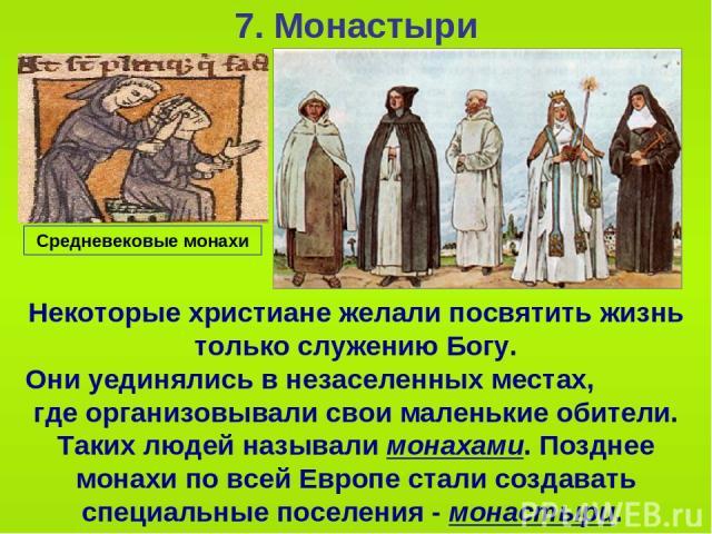 7. Монастыри Некоторые христиане желали посвятить жизнь только служению Богу. Они уединялись в незаселенных местах, где организовывали свои маленькие обители. Таких людей называли монахами. Позднее монахи по всей Европе стали создавать специальные п…